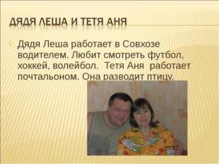 Дядя Леша работает в Совхозе водителем. Любит смотреть футбол, хоккей, волейб