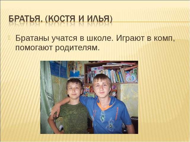 Братаны учатся в школе. Играют в комп, помогают родителям.