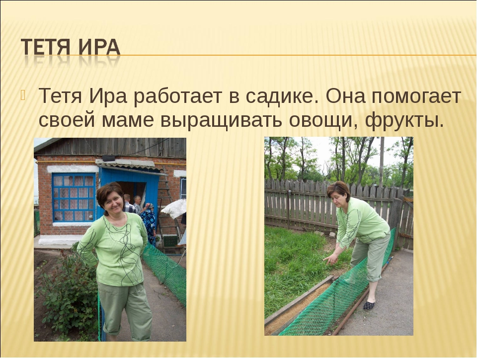 Тетя Ира работает в садике. Она помогает своей маме выращивать овощи, фрукты.