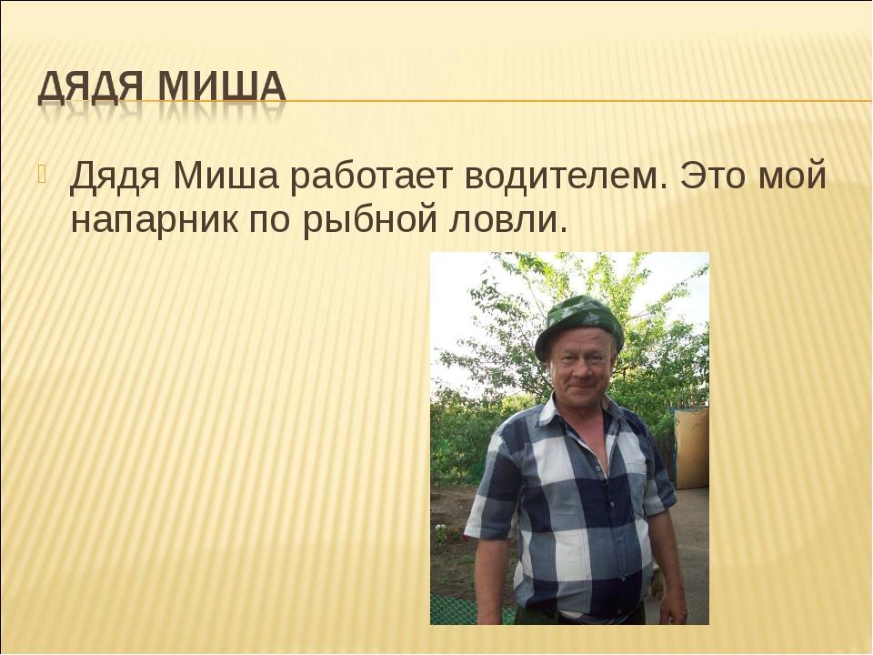 Дядя Миша работает водителем. Это мой напарник по рыбной ловли.