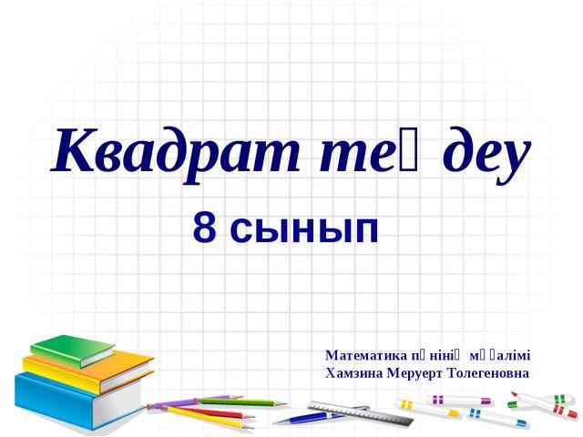 Квадрат теңдеу 8 сынып Математика пәнінің мұғалімі Хамзина Меруерт Толегеновна