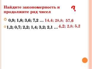 Найдите закономерность и продолжите ряд чисел 0,9; 1,8; 3,6; 7,2 … 1,2; 0,7;