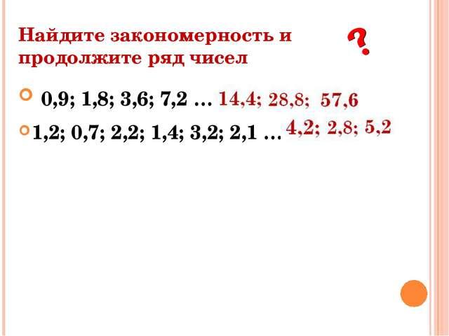 Найдите закономерность и продолжите ряд чисел 0,9; 1,8; 3,6; 7,2 … 1,2; 0,7;...