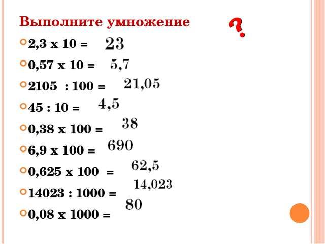 Выполните умножение 2,3 х 10 = 0,57 х 10 = 2105 : 100 = 45 : 10 = 0,38 х 100...