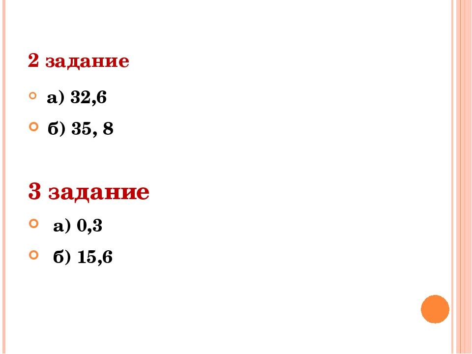 2 задание а) 32,6 б) 35, 8 3 задание а) 0,3 б) 15,6