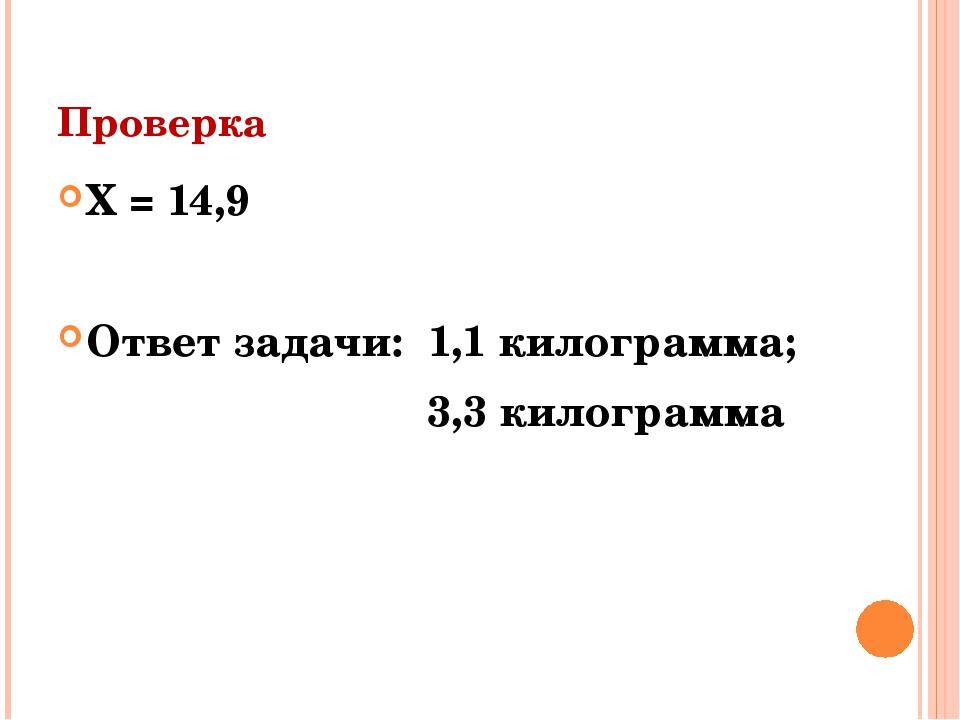 Проверка Х = 14,9 Ответ задачи: 1,1 килограмма; 3,3 килограмма