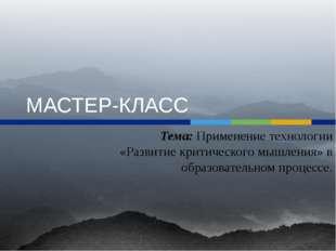 МАСТЕР-КЛАСС Тема: Применение технологии «Развитие критического мышления» в о