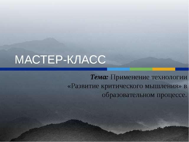 МАСТЕР-КЛАСС Тема: Применение технологии «Развитие критического мышления» в о...