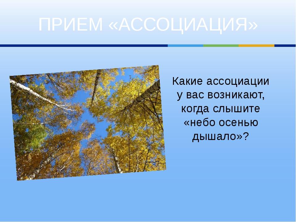 ПРИЕМ «АССОЦИАЦИЯ» Какие ассоциации у вас возникают, когда слышите «небо осен...