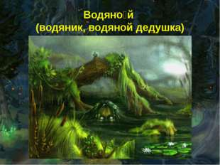 Водяно́й (водяник, водяной дедушка)
