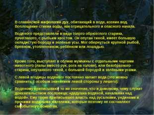 В славянской мифологии дух, обитающий в воде, хозяин вод. Воплощение стихии
