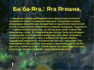 Ба́ба-Яга,́ Яга Ягишна, — персонаж славянской мифологии и фольклора (особенно