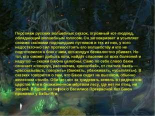 Персонаж русских волшебных сказок, огромный кот-людоед, обладающий волшебным