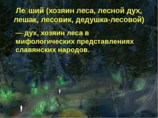 Ле́ший (хозяин леса, лесной дух, лешак, лесовик, дедушка-лесовой) — дух, хозя