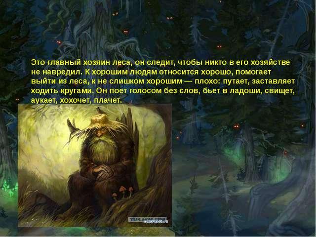 Это главный хозяин леса, он следит, чтобы никто в его хозяйстве не навредил....