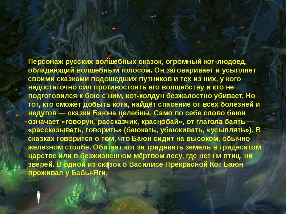 Персонаж русских волшебных сказок, огромный кот-людоед, обладающий волшебным...