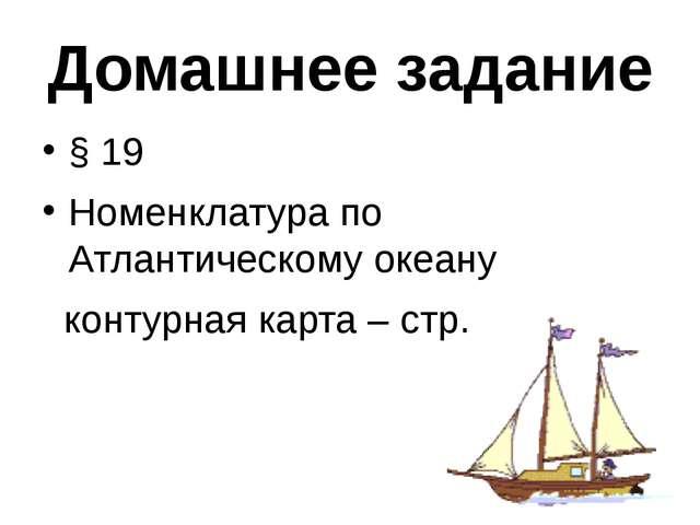 Домашнее задание § 19 Номенклатура по Атлантическому океану контурная карта –...