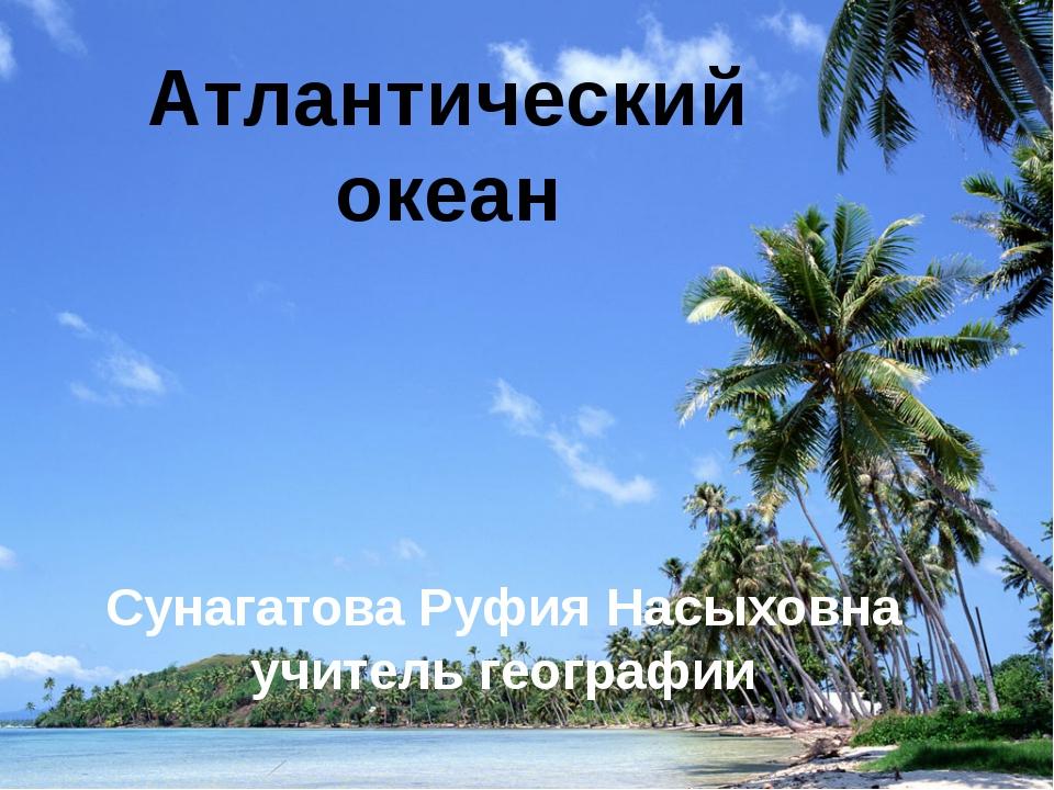 Атлантический океан Сунагатова Руфия Насыховна учитель географии