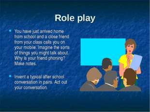 Role play You have just arrived home from school and a close friend from your
