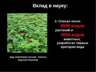 Вклад в науку: 2. Описал около 8000 видов растений и 4000 видов животных, раз
