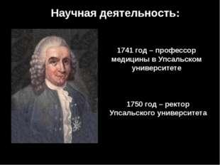 Научная деятельность: 1741 год – профессор медицины в Упсальском университете