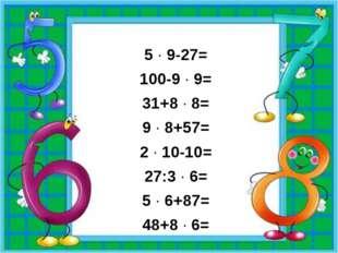 5 · 9-27= 100-9 · 9= 31+8 · 8= 9 · 8+57= 2 · 10-10= 27:3 · 6= 5 · 6+87= 48+8