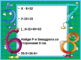 Х · 8=32 У-15=15 (_:6-3)+49=52 Найди P и Sквадрата со сторонами 9 см. 55:5+3