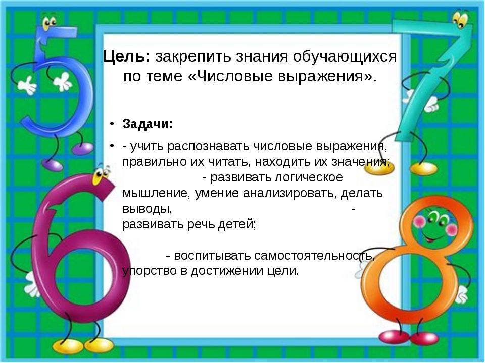 Цель: закрепить знания обучающихся по теме «Числовые выражения». Задачи: - уч...