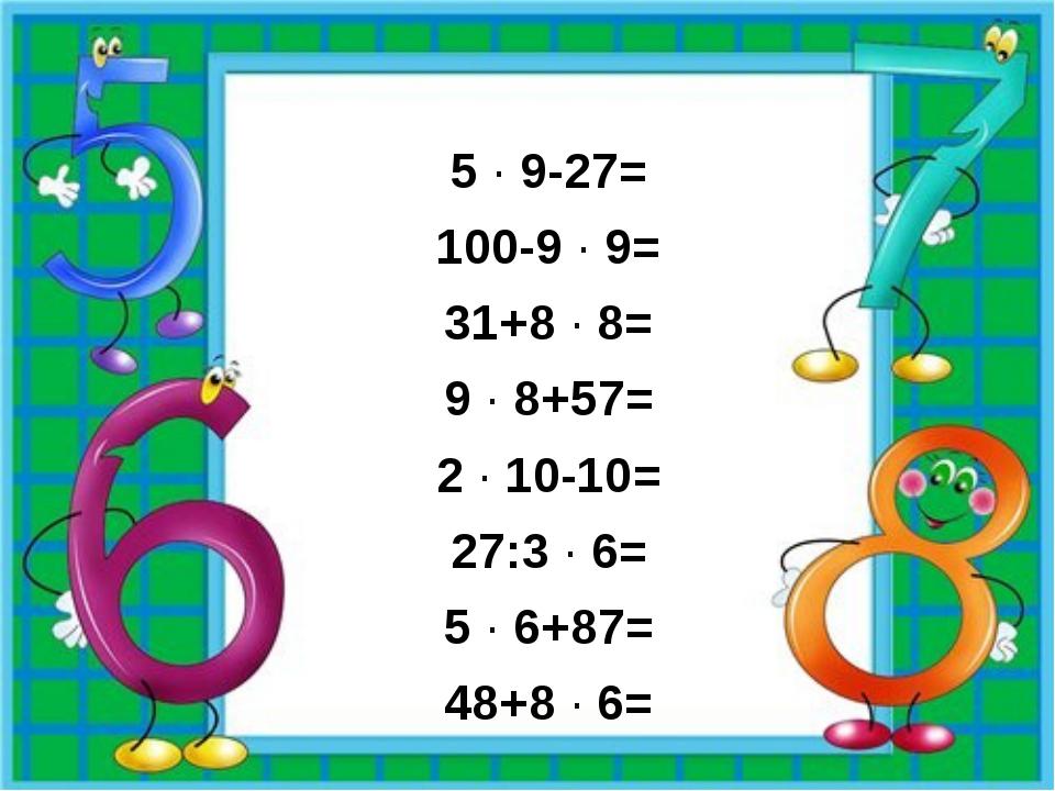 5 · 9-27= 100-9 · 9= 31+8 · 8= 9 · 8+57= 2 · 10-10= 27:3 · 6= 5 · 6+87= 48+8...