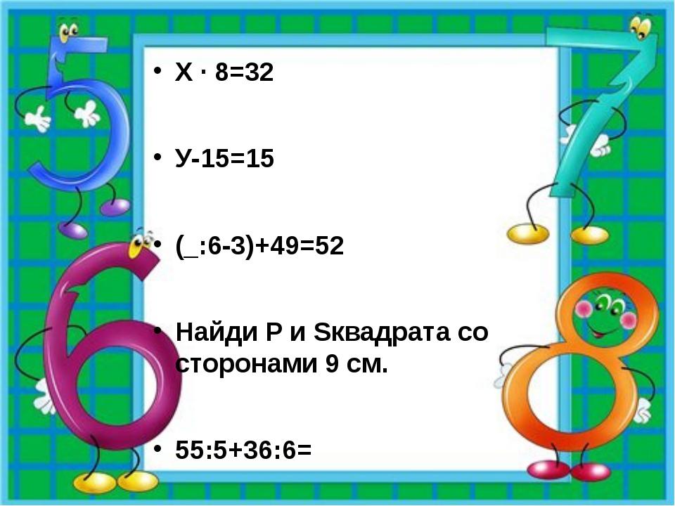 Х · 8=32 У-15=15 (_:6-3)+49=52 Найди P и Sквадрата со сторонами 9 см. 55:5+3...