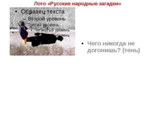Лото «Русские народные загадки» Чего никогда не догонишь? (тень)