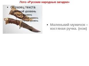 Лото «Русские народные загадки» Маленький мужичок – костяная ручка. (нож)
