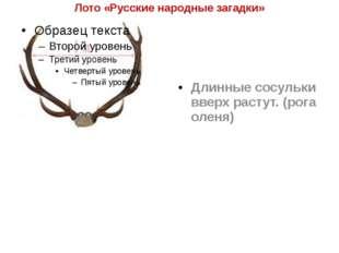 Лото «Русские народные загадки» Длинные сосульки вверх растут. (рога оленя)