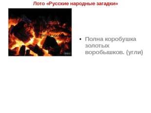 Лото «Русские народные загадки» Полна коробушка золотых воробышков. (угли)