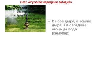 Лото «Русские народные загадки» В небе дыра, в землю дыра, а в середине огонь