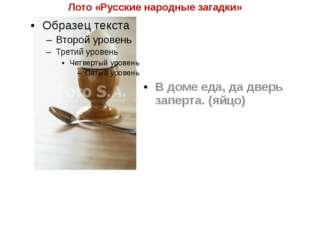 Лото «Русские народные загадки» В доме еда, да дверь заперта. (яйцо)