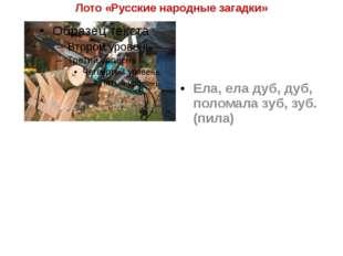 Лото «Русские народные загадки» Ела, ела дуб, дуб, поломала зуб, зуб. (пила)