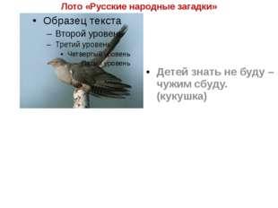 Лото «Русские народные загадки» Детей знать не буду – чужим сбуду. (кукушка)