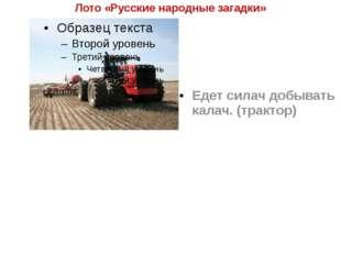 Лото «Русские народные загадки» Едет силач добывать калач. (трактор)