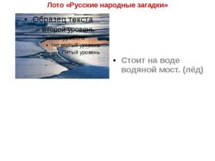 Лото «Русские народные загадки» Стоит на воде водяной мост. (лёд)