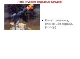Лото «Русские народные загадки» Кочет голенаст, кланяться горазд. (топор)