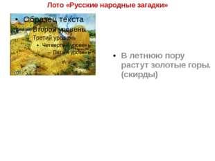 Лото «Русские народные загадки» В летнюю пору растут золотые горы. (скирды)