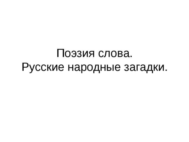 Поэзия слова. Русские народные загадки.