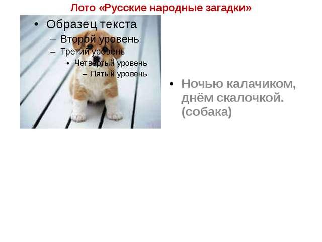 Лото «Русские народные загадки» Ночью калачиком, днём скалочкой. (собака)