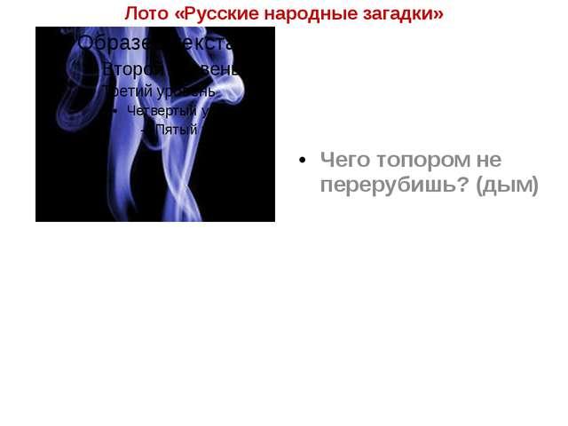Лото «Русские народные загадки» Чего топором не перерубишь? (дым)