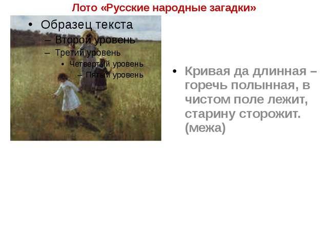 Лото «Русские народные загадки» Кривая да длинная – горечь полынная, в чистом...