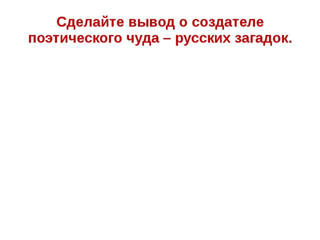Сделайте вывод о создателе поэтического чуда – русских загадок.