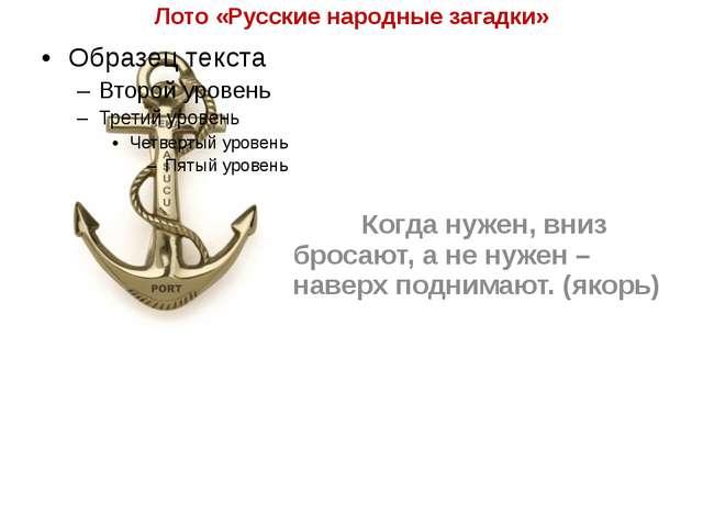Лото «Русские народные загадки» Когда нужен, вниз бросают, а не нужен – нав...