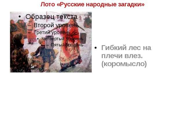 Лото «Русские народные загадки» Гибкий лес на плечи влез. (коромысло)