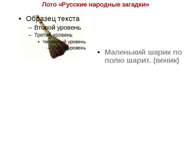 Лото «Русские народные загадки» Маленький шарик по полю шарит. (веник)
